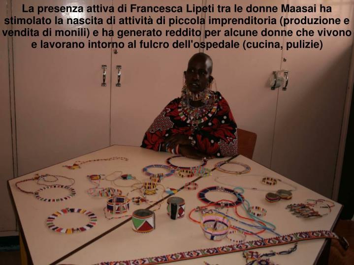 La presenza attiva di Francesca Lipeti tra le donne Maasai ha stimolato la nascita di attività di piccola imprenditoria (produzione e vendita di monili) e ha generato reddito per alcune donne che vivono e lavorano intorno al fulcro dell'ospedale (cucina, pulizie)