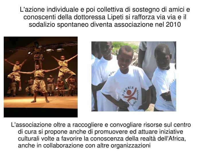 L'azione individuale e poi collettiva di sostegno di amici e conoscenti della dottoressa Lipeti si rafforza via via e il sodalizio spontaneo diventa associazione nel 2010