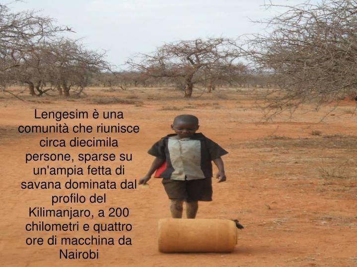 Lengesim è una comunità che riunisce circa diecimila persone, sparse su un'ampia fetta di savana dominata dal profilo del Kilimanjaro, a 200 chilometri e quattro ore di macchina da Nairobi