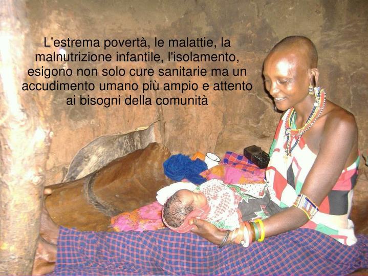 L'estrema povertà, le malattie, la malnutrizione infantile, l'isolamento, esigono non solo cure sanitarie ma un accudimento umano più ampio e attento ai bisogni della comunità