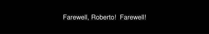 Farewell, Roberto!  Farewell!