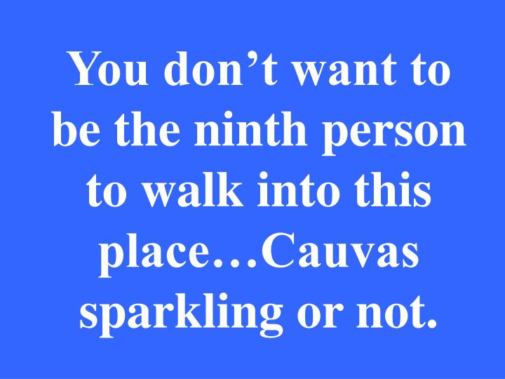 You don't want to be the ninth person to walk into this place…Cauvas sparkling or not.