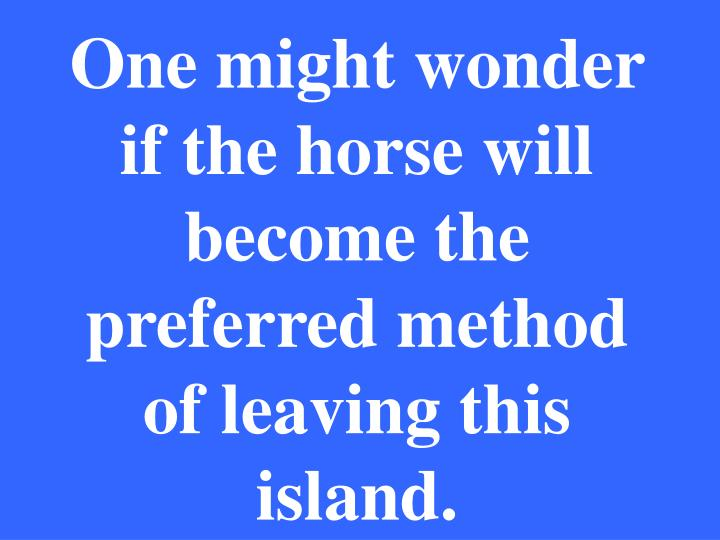 One might wonder if the horse will become the preferred method of leaving this island.