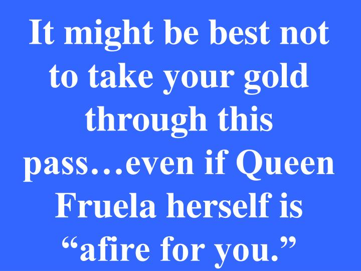 "It might be best not to take your gold through this pass…even if Queen Fruela herself is ""afire for you."""