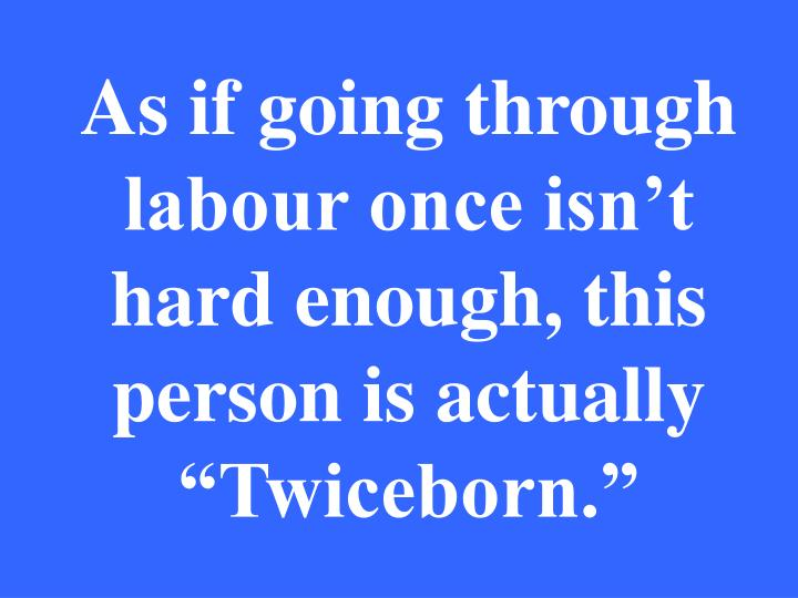 "As if going through labour once isn't hard enough, this person is actually ""Twiceborn."""