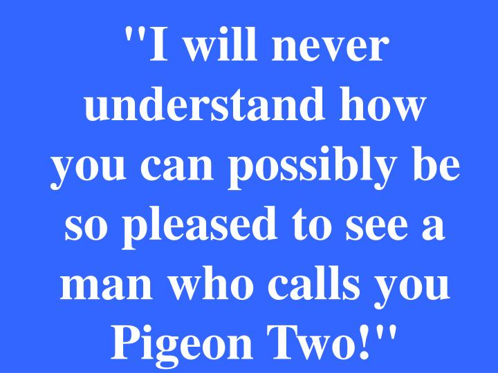 """I will never understand how you can possibly be so pleased to see a man who calls you Pigeon Two!"""