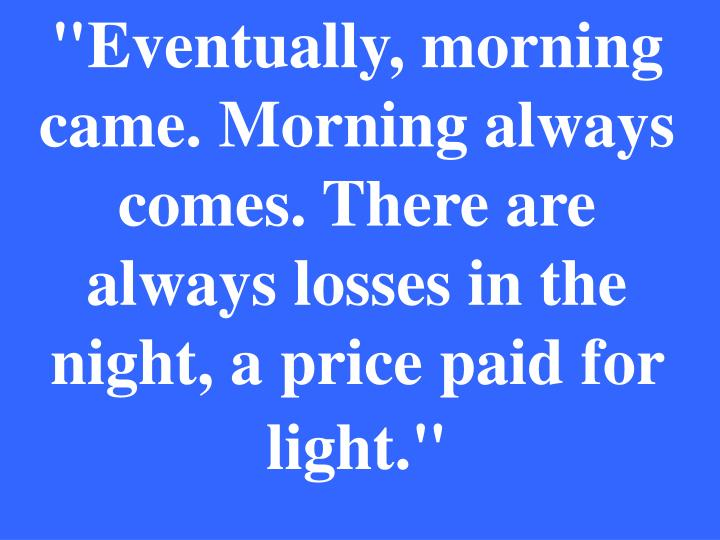 """Eventually, morning came. Morning always comes. There are always losses in the night, a price paid for light."""