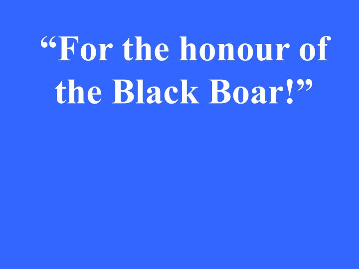 """For the honour of the Black Boar!"""