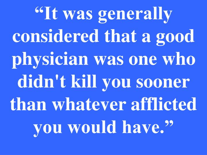 """It was generally considered that a good physician was one who didn't kill you sooner than whatever afflicted you would have."""