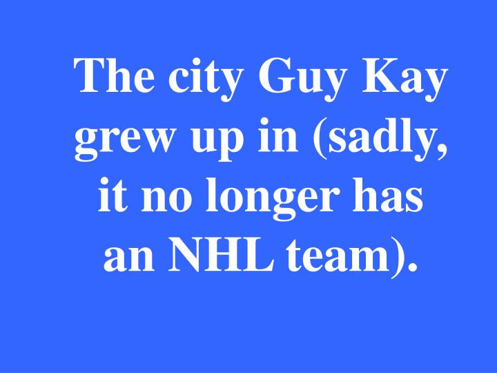 The city Guy Kay grew up in (sadly, it no longer has an NHL team).