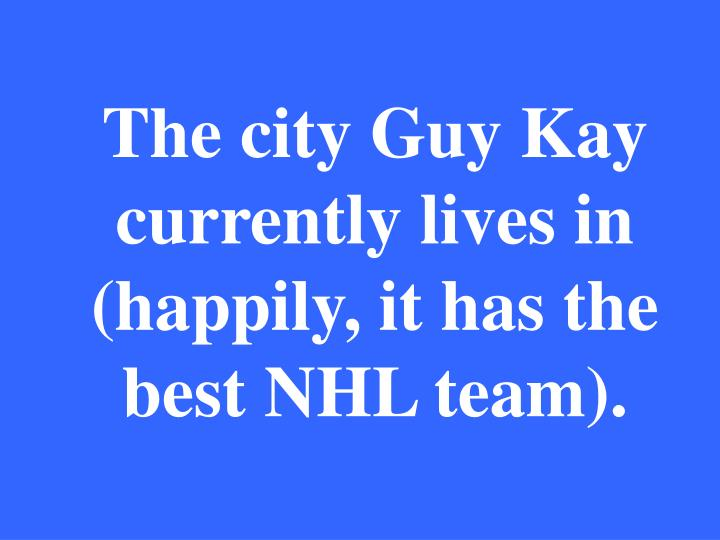 The city Guy Kay currently lives in (happily, it has the best NHL team).