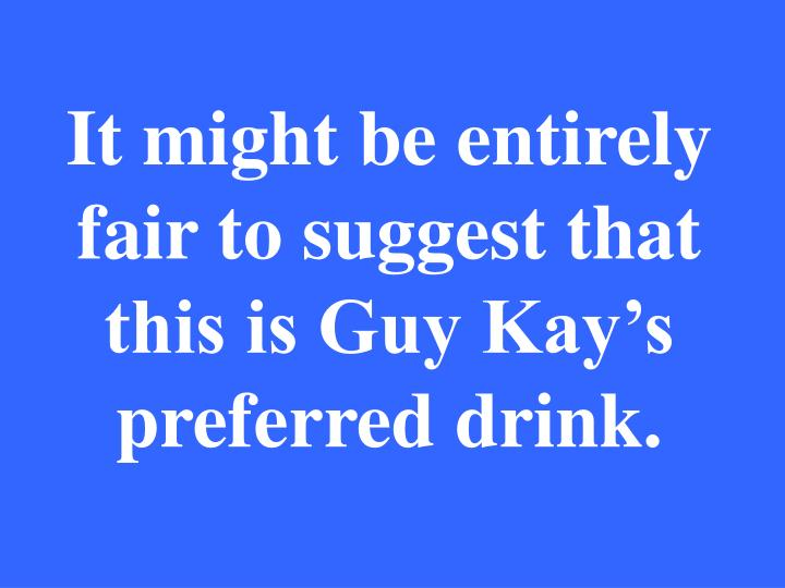 It might be entirely fair to suggest that this is Guy Kay's preferred drink.