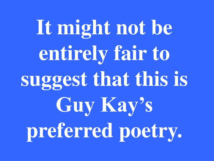 It might not be entirely fair to suggest that this is Guy Kay's preferred poetry.