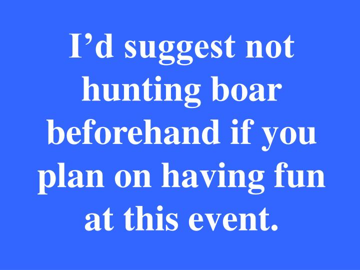 I'd suggest not hunting boar beforehand if you plan on having fun at this event.