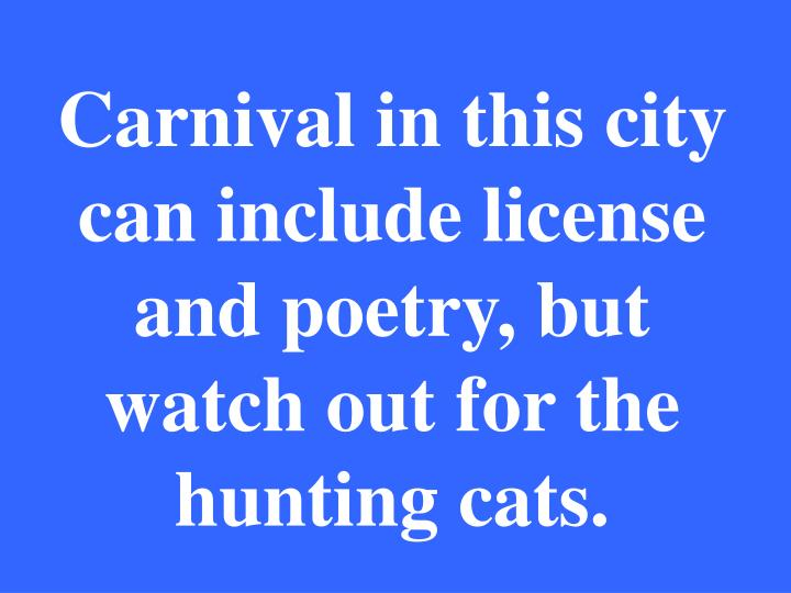 Carnival in this city can include license and poetry, but watch out for the hunting cats.