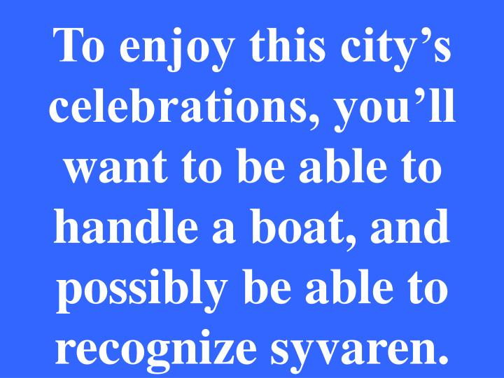 To enjoy this city's celebrations, you'll want to be able to handle a boat, and possibly be able to recognize syvaren.
