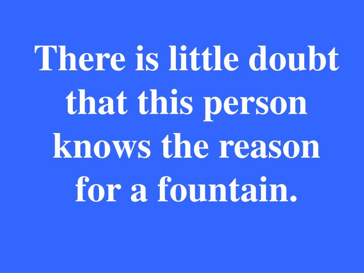 There is little doubt that this person knows the reason for a fountain.