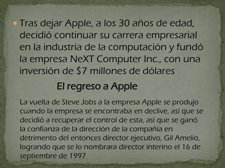 Tras dejar Apple, a los 30 años de edad, decidió continuar su carrera empresarial en la industria de la computación y fundó la empresa NeXT Computer Inc., con una inversión de $7 millones de dólares