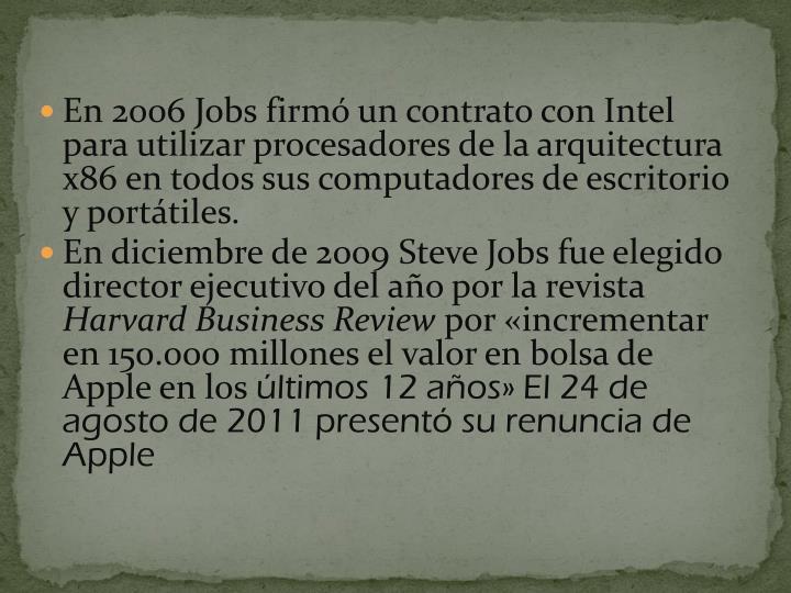 En 2006 Jobs firmó un contrato con Intel para utilizar procesadores de la arquitectura x86 en todos sus computadores de escritorio y portátiles.