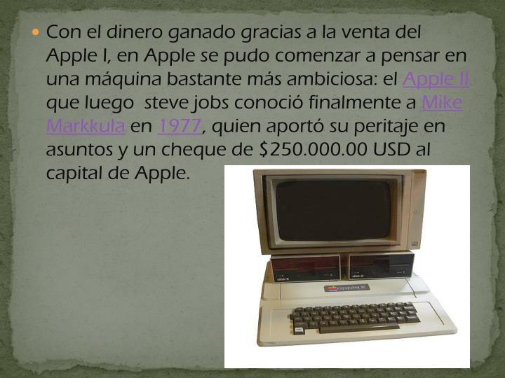 Con el dinero ganado gracias a la venta del Apple I, en Apple se pudo comenzar a pensar en una máquina bastante más ambiciosa: el