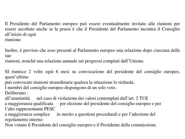 Il Presidente del Parlamento europeo può essere eventualmente invitato alle riunioni per essere ascoltato anche se la prassi è che il Presidente del Parlamento incontra il Consiglio all'inizio di ogni
