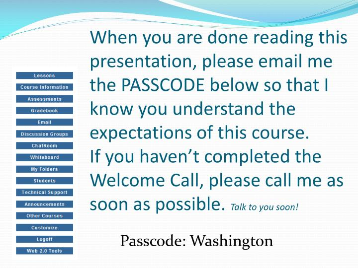 When you are done reading this presentation, please email me the PASSCODE below so that I know you understand the expectations of this course.