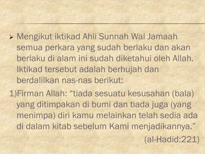 Mengikut iktikad Ahli Sunnah Wal Jamaah semua perkara yang sudah berlaku dan akan berlaku di alam ini sudah diketahui oleh Allah. Iktikad tersebut adalah berhujah dan berdalilkan nas-nas berikut: