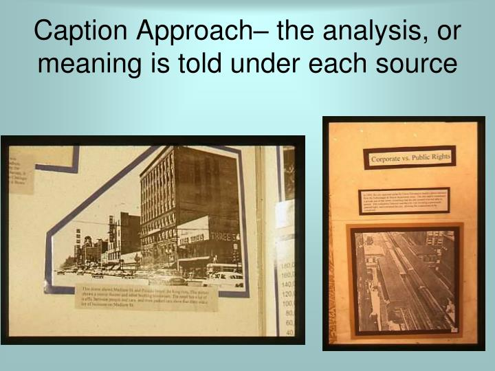 Caption Approach– the analysis, or meaning is told under each source