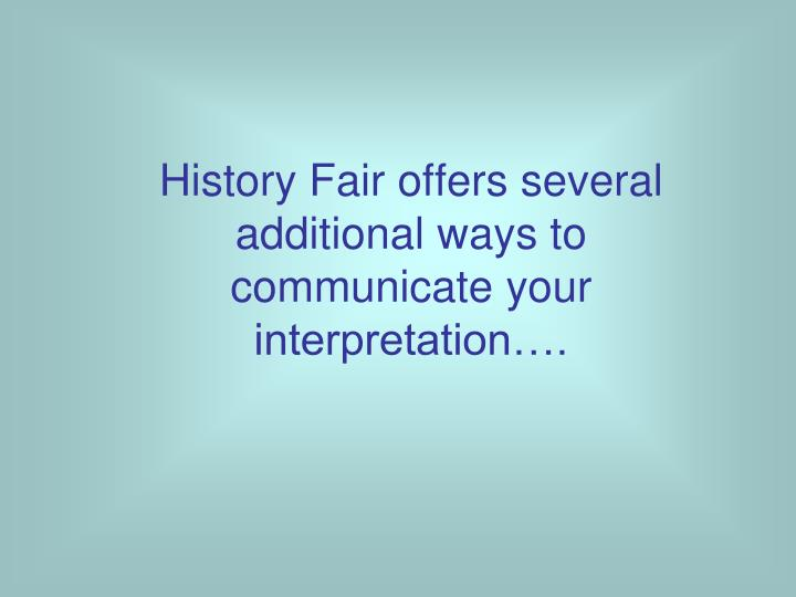 History Fair offers several additional ways to communicate your interpretation….