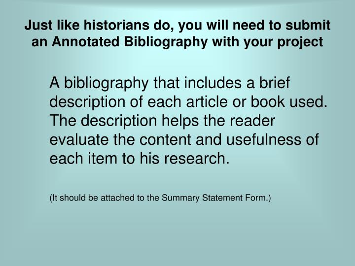 Just like historians do, you will need to submit an Annotated Bibliography with your project