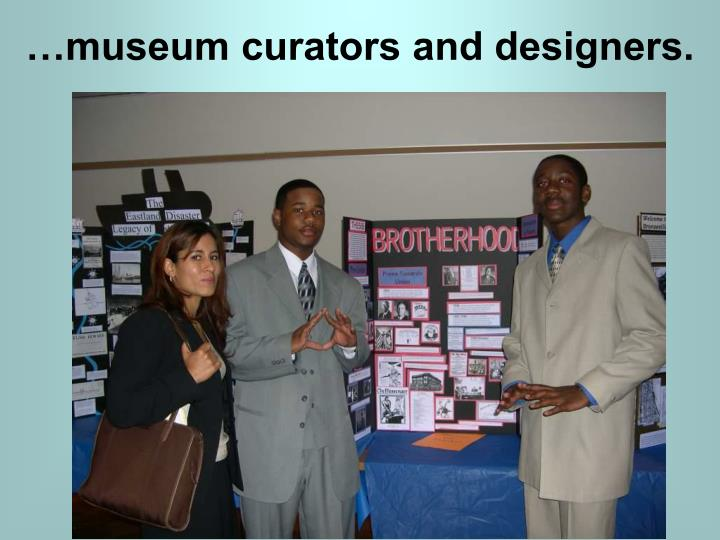 …museum curators and designers.