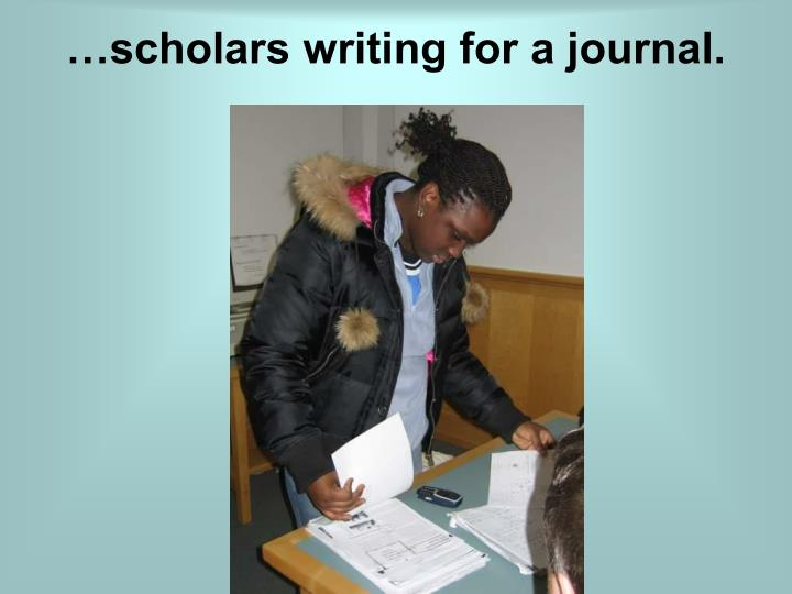 …scholars writing for a journal.