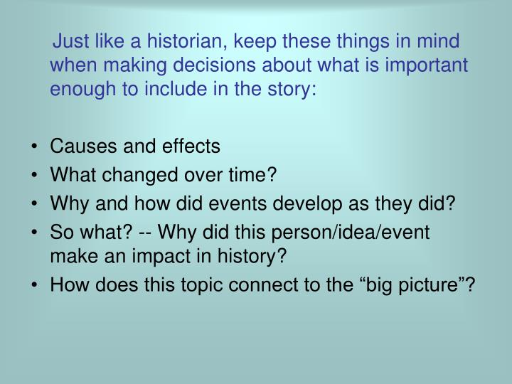 Just like a historian, keep these things in mind when making decisions about what is important enough to include in the story: