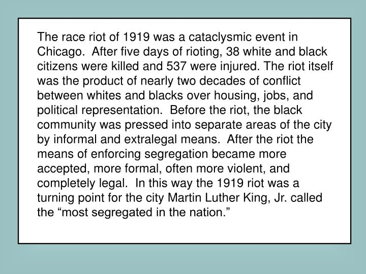 "The race riot of 1919 was a cataclysmic event in Chicago.  After five days of rioting, 38 white and black citizens were killed and 537 were injured. The riot itself was the product of nearly two decades of conflict between whites and blacks over housing, jobs, and political representation.  Before the riot, the black community was pressed into separate areas of the city by informal and extralegal means.  After the riot the means of enforcing segregation became more accepted, more formal, often more violent, and completely legal.  In this way the 1919 riot was a turning point for the city Martin Luther King, Jr. called the ""most segregated in the nation."""