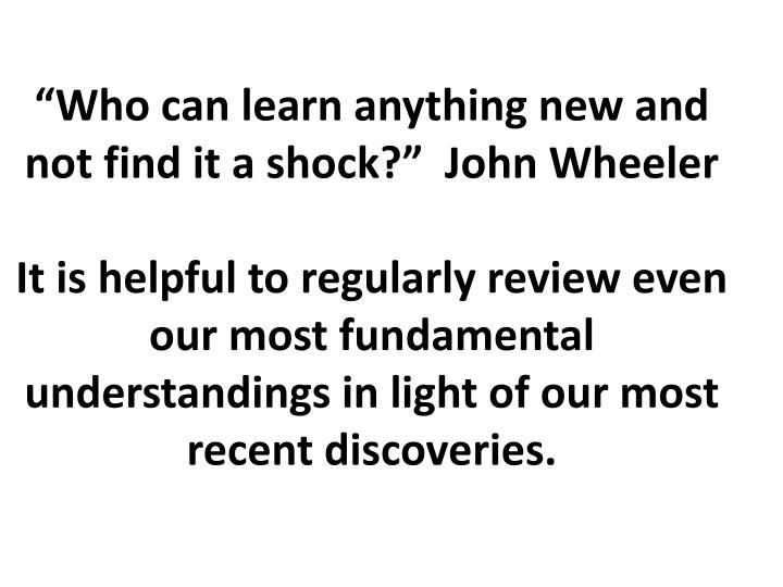"""Who can learn anything new and not find it a shock?""  John Wheeler"