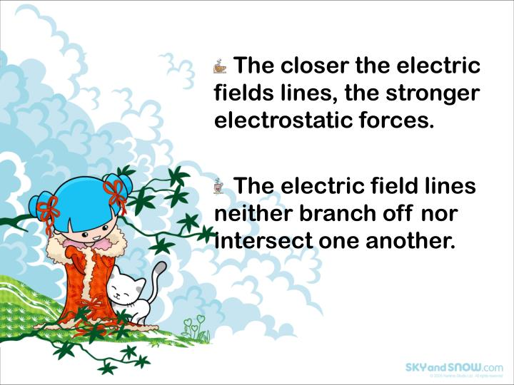 The closer the electric fields lines, the stronger electrostatic forces.