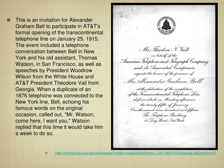 "This is an invitation for Alexander Graham Bell to participate in AT&T's formal opening of the transcontinental telephone line on January 25, 1915. The event included a telephone conversation between Bell in New York and his old assistant, Thomas Watson, in San Francisco, as well as speeches by President Woodrow Wilson from the White House and AT&T President Theodore Vail from Georgia. When a duplicate of an 1876 telephone was connected to the New York line, Bell, echoing his famous words on the original occasion, called out, ""Mr. Watson, come here, I want you."" Watson replied that this time it would take him a week to do so."