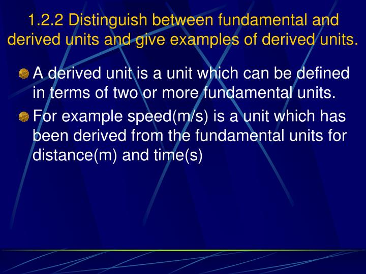 1.2.2 Distinguish between fundamental and derived units and give examples of derived units.