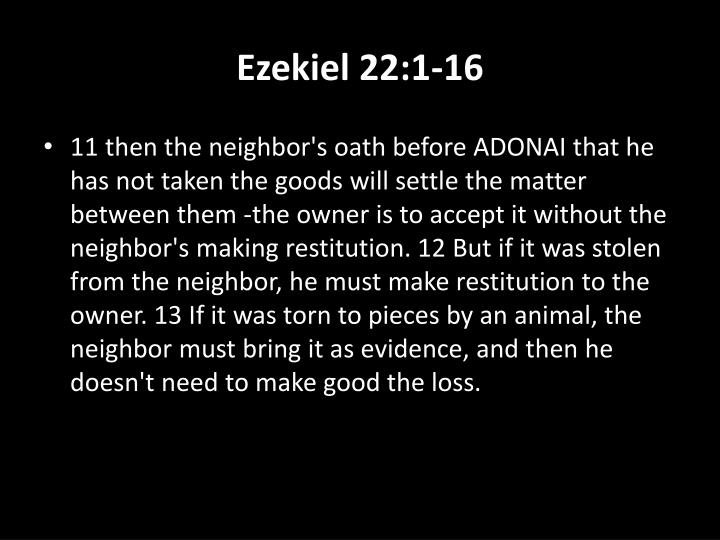 11 then the neighbor's oath before ADONAI that he has not taken the goods will settle the matter between them -the owner is to accept it without the neighbor's making restitution. 12 But if it was stolen from the neighbor, he must make restitution to the owner. 13 If it was torn to pieces by an animal, the neighbor must bring it as evidence, and then he doesn't need to make good the loss.