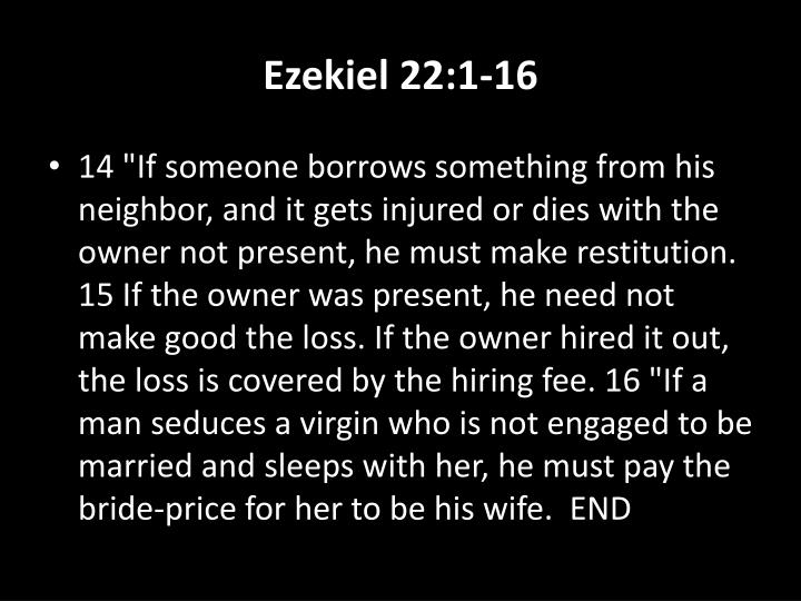 "14 ""If someone borrows something from his neighbor, and it gets injured or dies with the owner not present, he must make restitution. 15 If the owner was present, he need not make good the loss. If the owner hired it out, the loss is covered by the hiring fee. 16 ""If a man seduces a virgin who is not engaged to be married and sleeps with her, he must pay the bride-price for her to be his wife.  END"