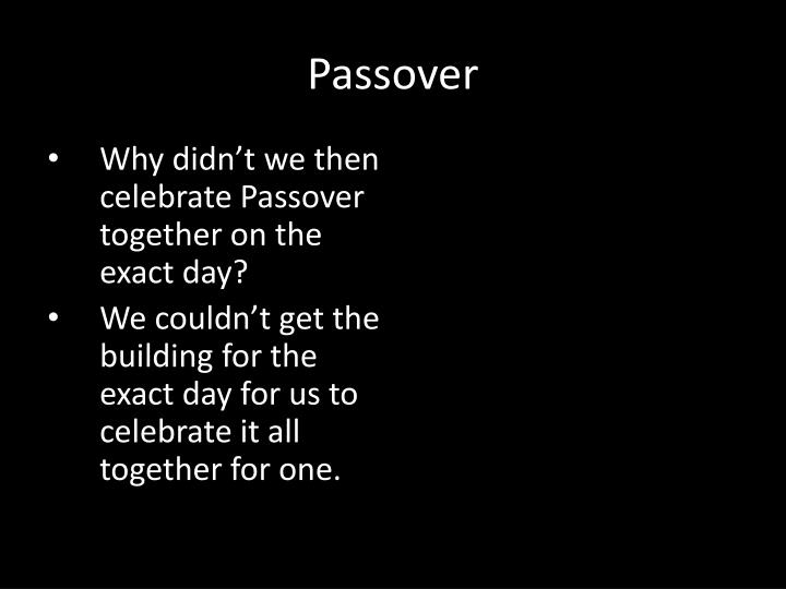 Why didn't we then celebrate Passover together on the exact day?