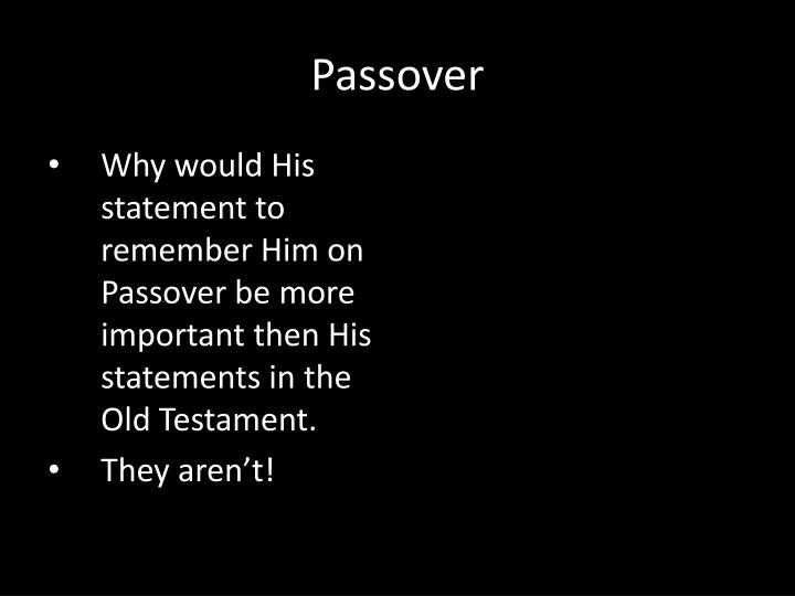 Why would His statement to remember Him on Passover be more important then His statements in the Old Testament.