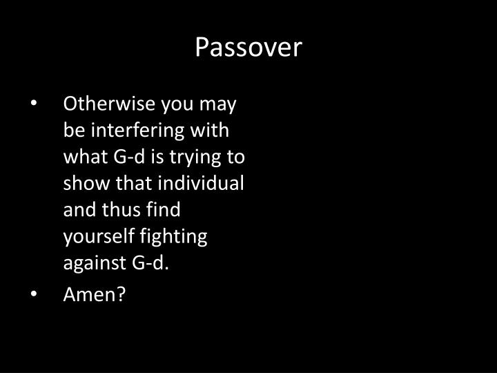 Otherwise you may be interfering with what G-d is trying to show that individual and thus find yourself fighting against G-d.