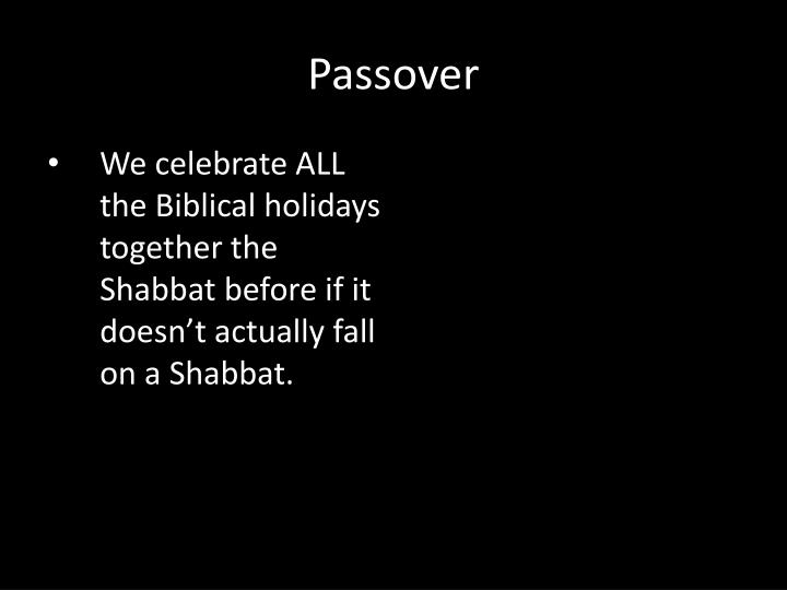 We celebrate ALL the Biblical holidays together the Shabbat before if it doesn't actually fall on a Shabbat.
