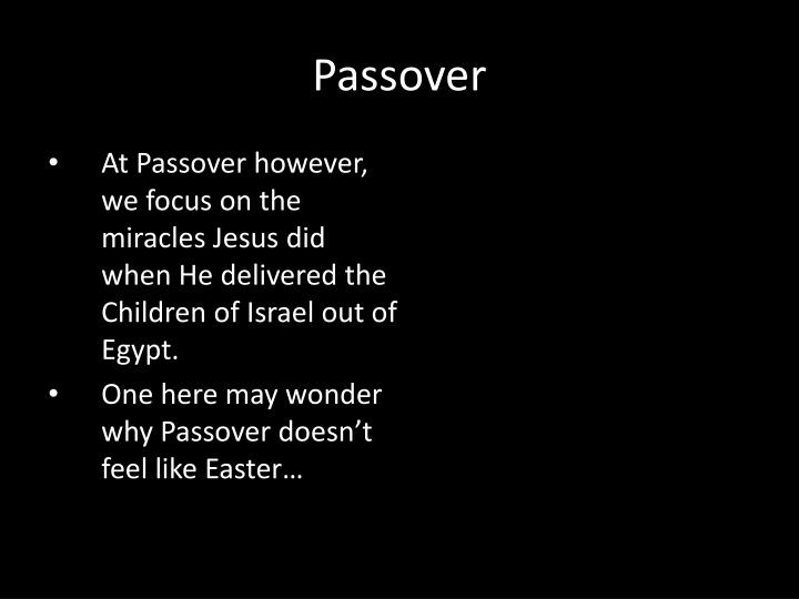 At Passover however, we focus on the miracles Jesus did when He delivered the Children of Israel out of Egypt.