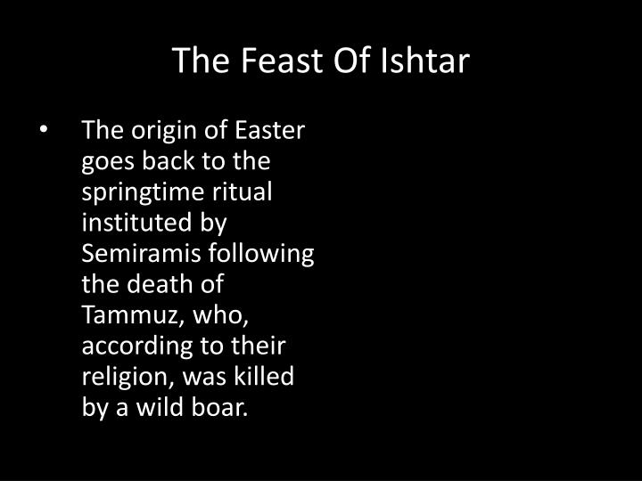 The origin of Easter goes back to the springtime ritual instituted by Semiramis following the death of Tammuz, who, according to their religion, was killed by a wild boar.