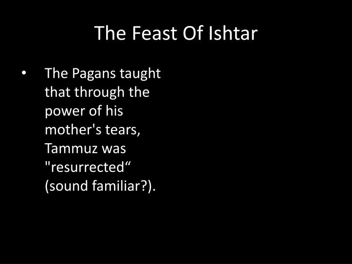 "The Pagans taught that through the power of his mother's tears, Tammuz was ""resurrected"" (sound familiar?)."