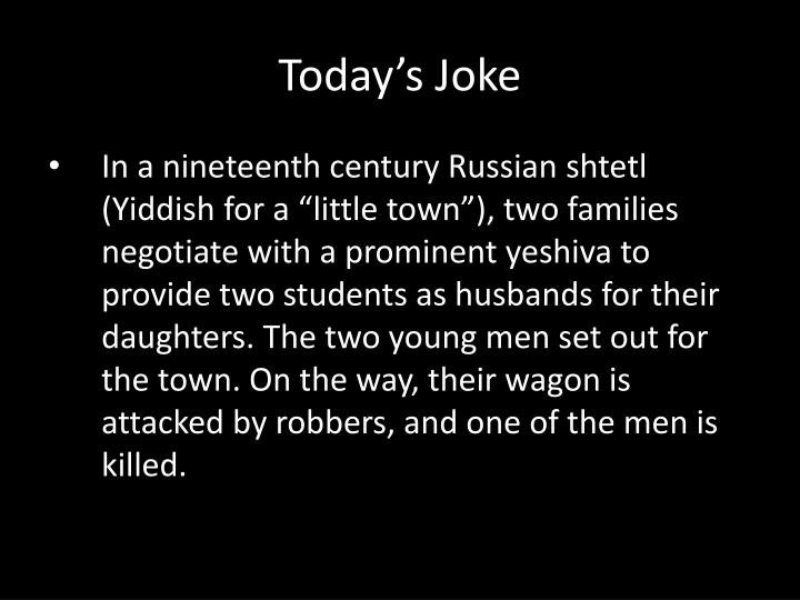 "In a nineteenth century Russian shtetl (Yiddish for a ""little town""), two families negotiate with a prominent yeshiva to provide two students as husbands for their daughters. The two young men set out for the town. On the way, their wagon is attacked by robbers, and one of the men is killed."