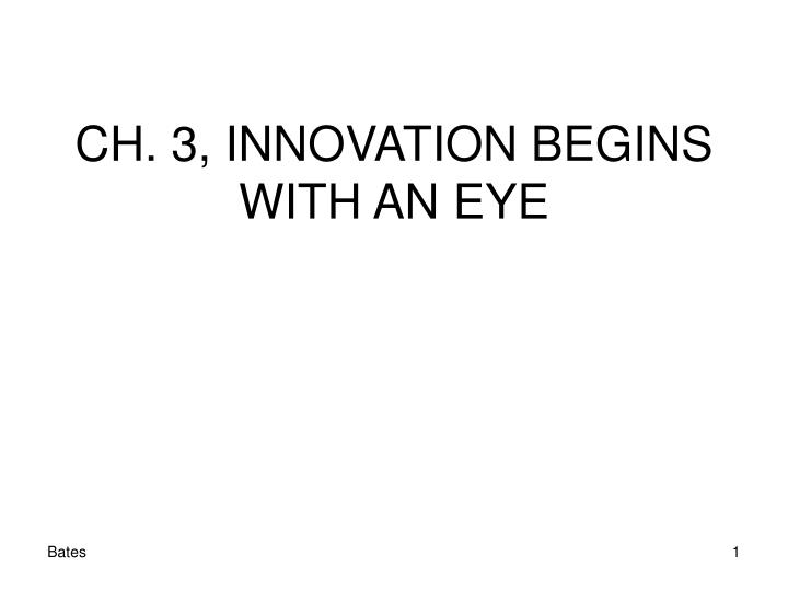 CH. 3, INNOVATION BEGINS WITH AN EYE