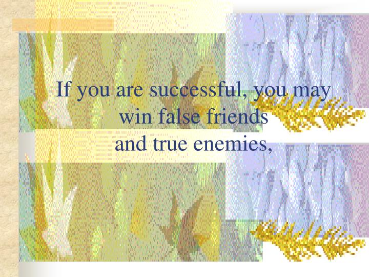 If you are successful, you may win false friends